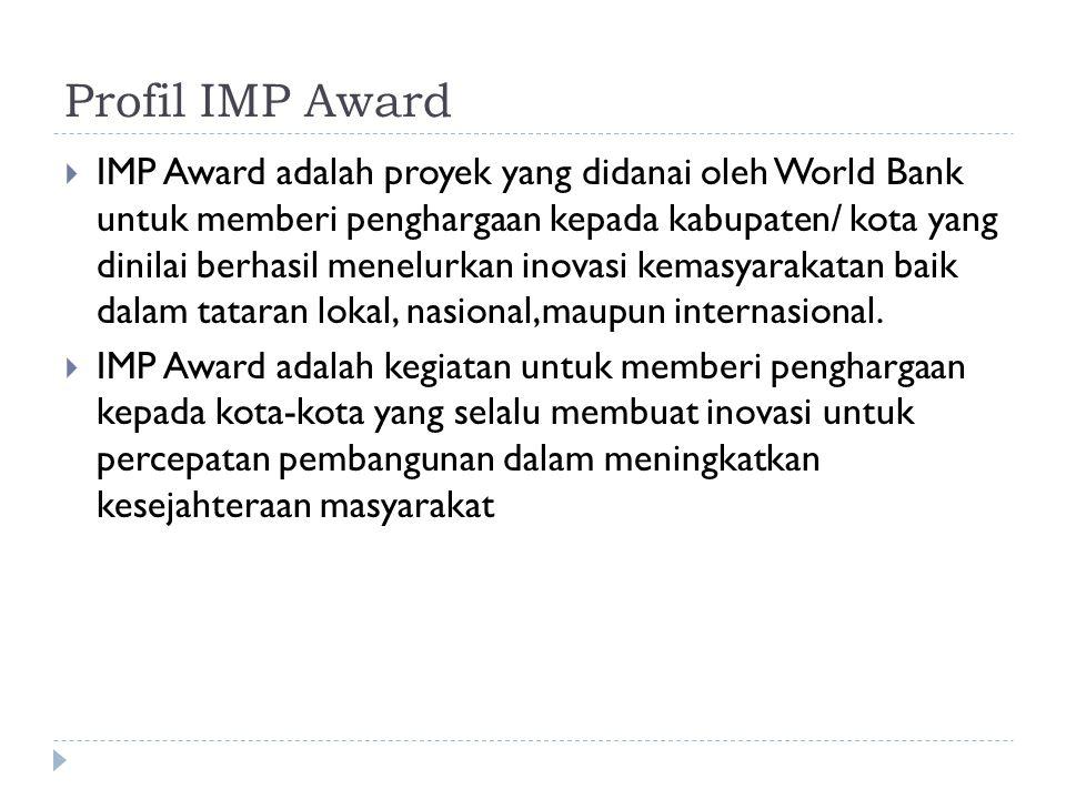 Profil IMP Award  IMP Award adalah proyek yang didanai oleh World Bank untuk memberi penghargaan kepada kabupaten/ kota yang dinilai berhasil menelurkan inovasi kemasyarakatan baik dalam tataran lokal, nasional,maupun internasional.