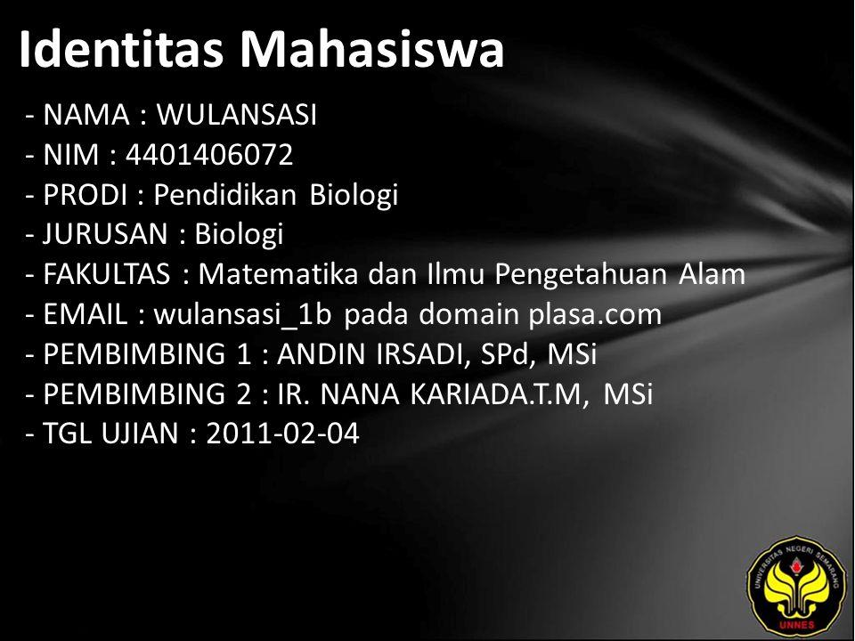 Identitas Mahasiswa - NAMA : WULANSASI - NIM : 4401406072 - PRODI : Pendidikan Biologi - JURUSAN : Biologi - FAKULTAS : Matematika dan Ilmu Pengetahuan Alam - EMAIL : wulansasi_1b pada domain plasa.com - PEMBIMBING 1 : ANDIN IRSADI, SPd, MSi - PEMBIMBING 2 : IR.