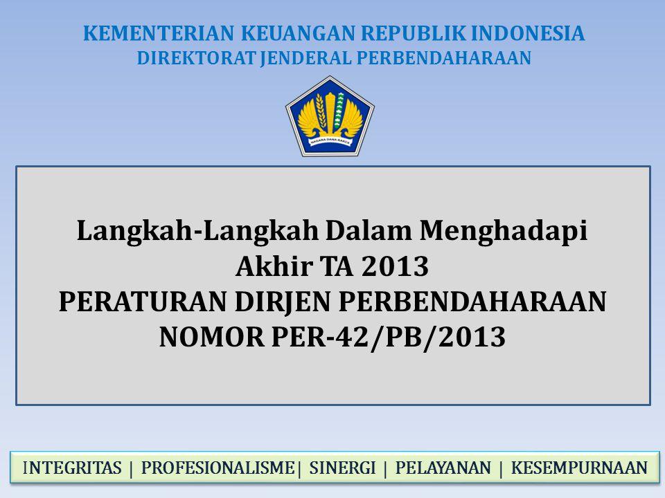 Langkah-Langkah Dalam Menghadapi Akhir TA 2013 PERATURAN DIRJEN PERBENDAHARAAN NOMOR PER-42/PB/2013 KEMENTERIAN KEUANGAN REPUBLIK INDONESIA DIREKTORAT