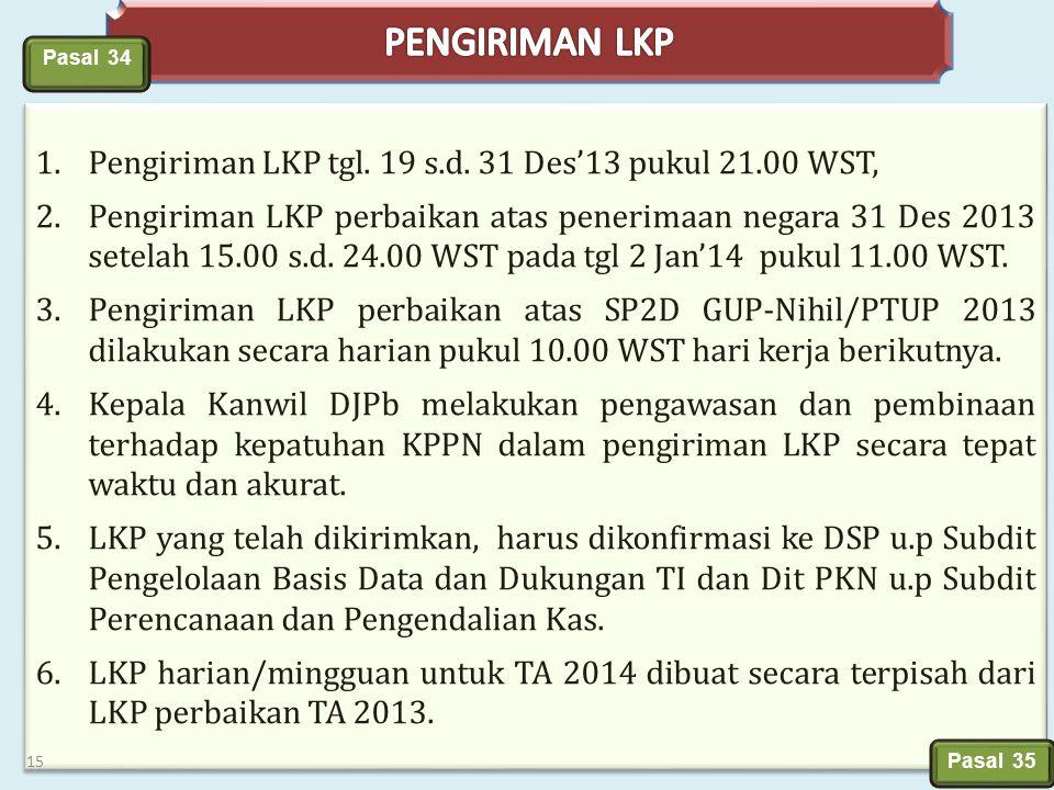1.Pengiriman LKP tgl. 19 s.d. 31 Des'13 pukul 21.00 WST, 2.Pengiriman LKP perbaikan atas penerimaan negara 31 Des 2013 setelah 15.00 s.d. 24.00 WST pa