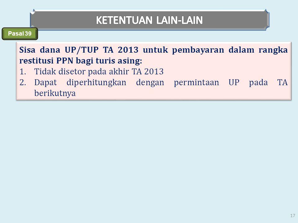 Pasal 39 Sisa dana UP/TUP TA 2013 untuk pembayaran dalam rangka restitusi PPN bagi turis asing: 1.Tidak disetor pada akhir TA 2013 2.Dapat diperhitung