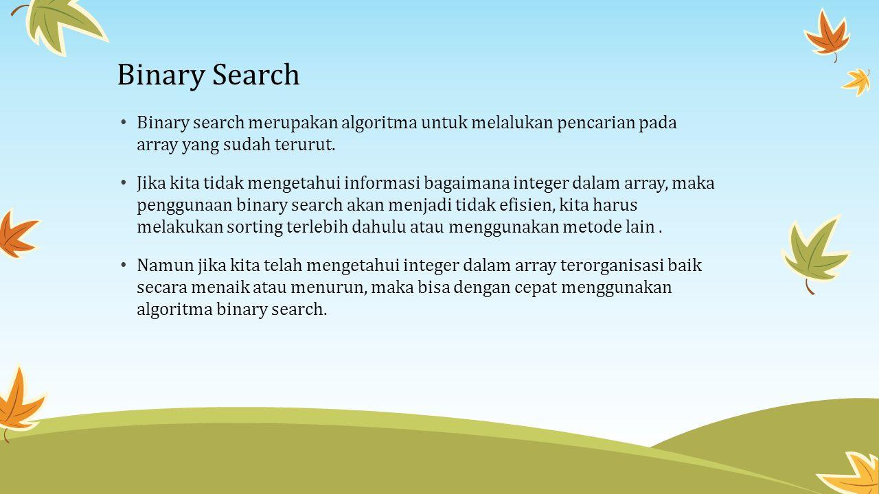 Binary Search Binary search merupakan algoritma untuk melalukan pencarian pada array yang sudah terurut. Jika kita tidak mengetahui informasi bagaiman