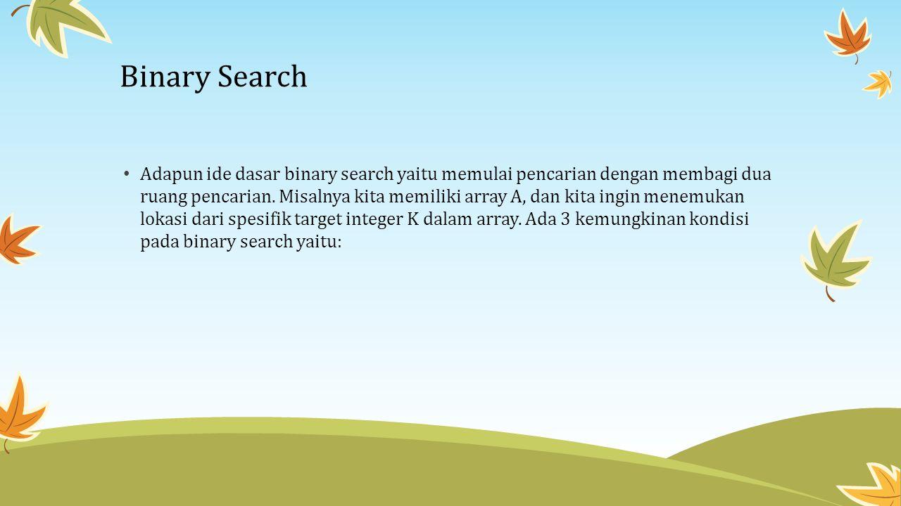 Adapun ide dasar binary search yaitu memulai pencarian dengan membagi dua ruang pencarian. Misalnya kita memiliki array A, dan kita ingin menemukan lo