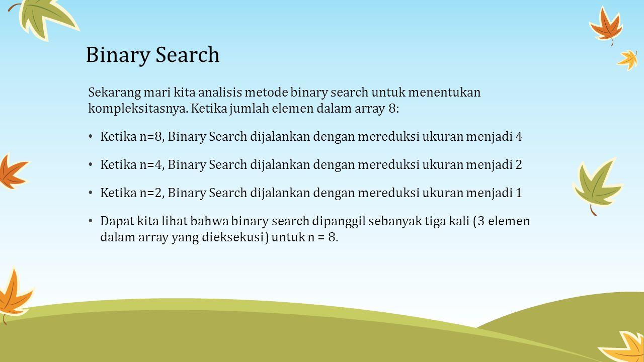 Binary Search Sekarang mari kita analisis metode binary search untuk menentukan kompleksitasnya. Ketika jumlah elemen dalam array 8: Ketika n=8, Binar
