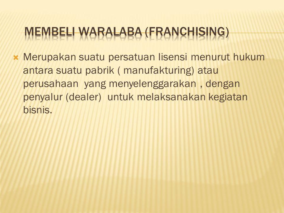  Merupakan suatu persatuan lisensi menurut hukum antara suatu pabrik ( manufakturing) atau perusahaan yang menyelenggarakan, dengan penyalur (dealer)