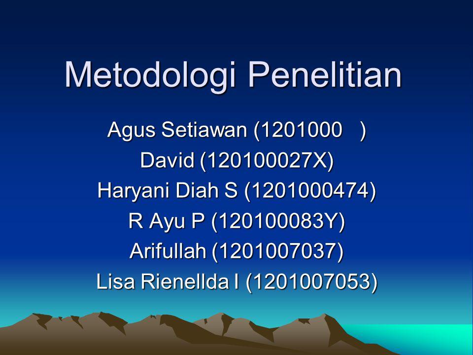 Metodologi Penelitian Agus Setiawan (1201000 ) David (120100027X) Haryani Diah S (1201000474) R Ayu P (120100083Y) Arifullah (1201007037) Lisa Rienell