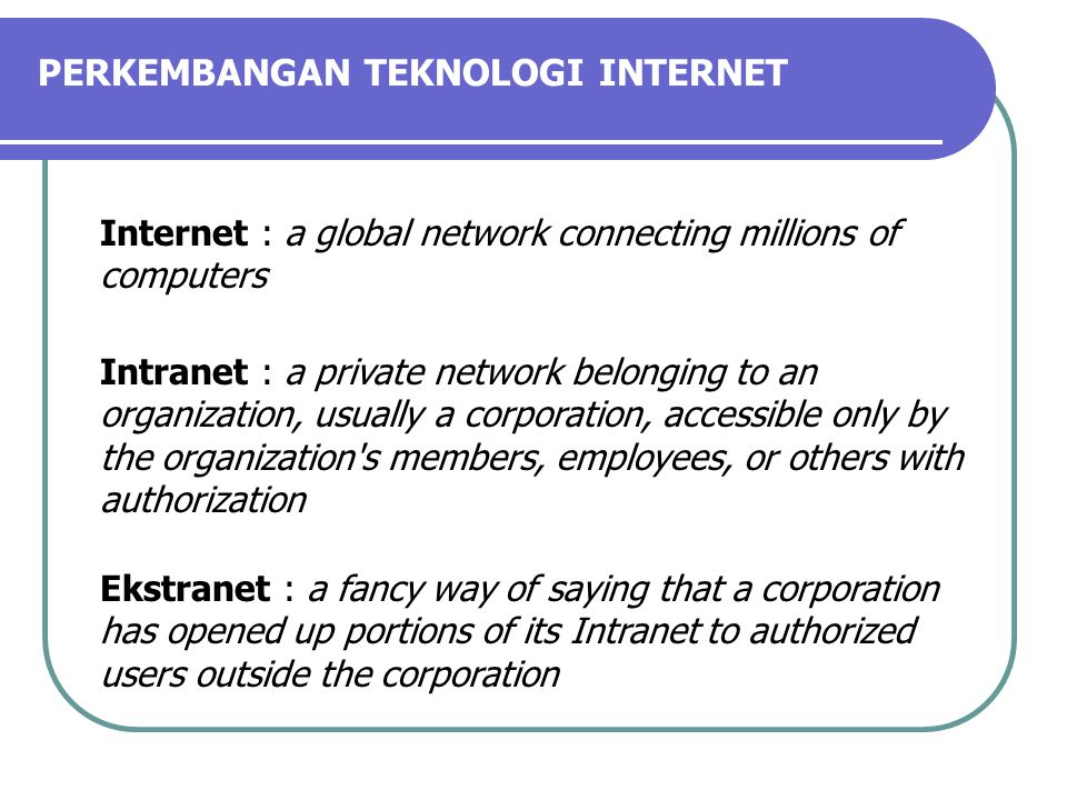 Internet : a global network connecting millions of computers Intranet : a private network belonging to an organization, usually a corporation, accessible only by the organization s members, employees, or others with authorization Ekstranet : a fancy way of saying that a corporation has opened up portions of its Intranet to authorized users outside the corporation PERKEMBANGAN TEKNOLOGI INTERNET