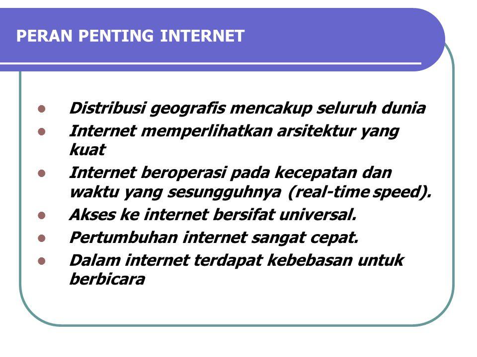 PERAN PENTING INTERNET Distribusi geografis mencakup seluruh dunia Internet memperlihatkan arsitektur yang kuat Internet beroperasi pada kecepatan dan waktu yang sesungguhnya (real-time speed).