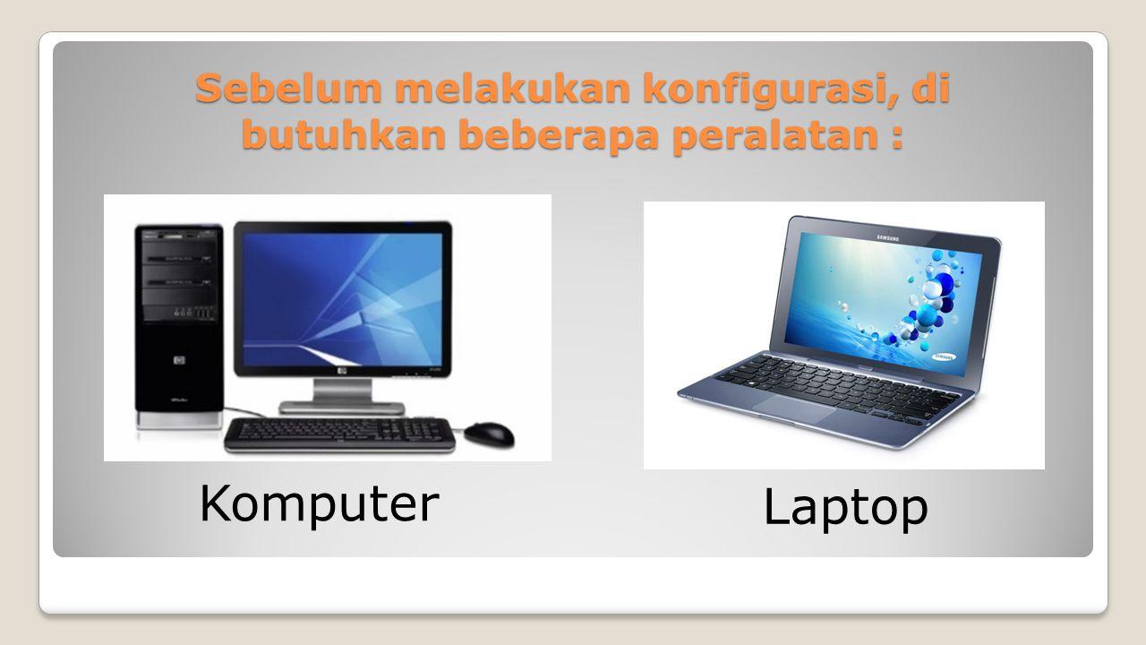 Sebelum melakukan konfigurasi, di butuhkan beberapa peralatan : Komputer Laptop