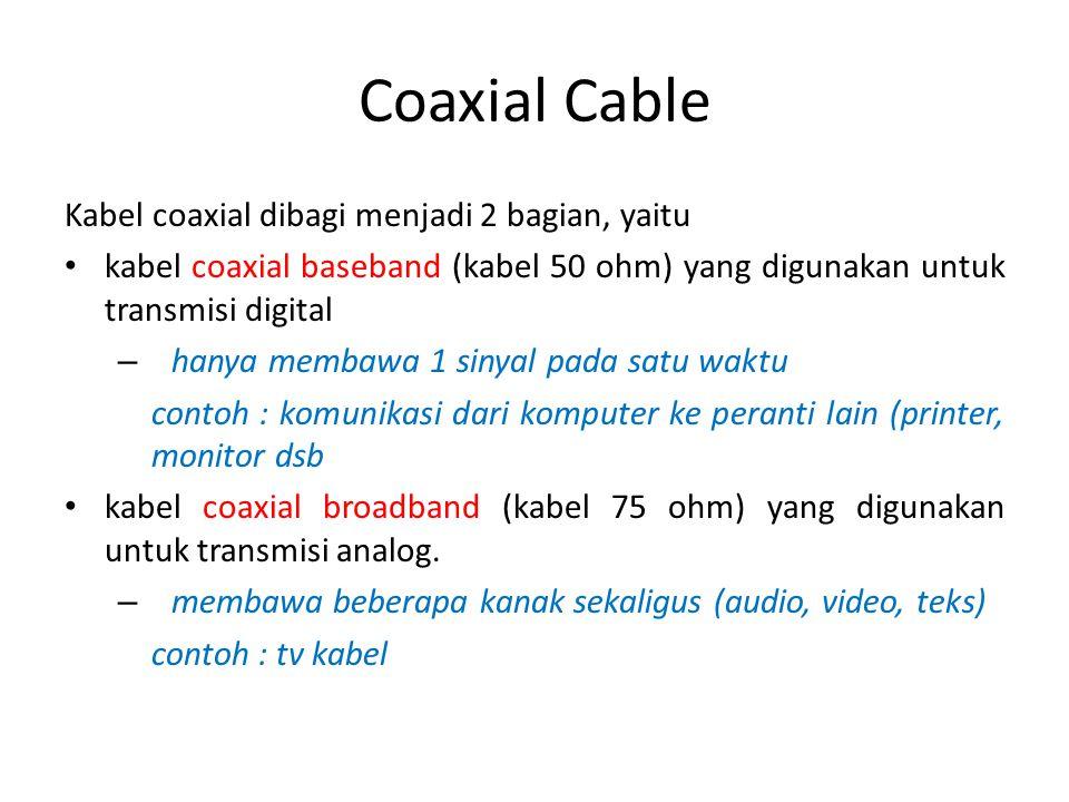 Coaxial Cable Kabel coaxial dibagi menjadi 2 bagian, yaitu kabel coaxial baseband (kabel 50 ohm) yang digunakan untuk transmisi digital – hanya membaw