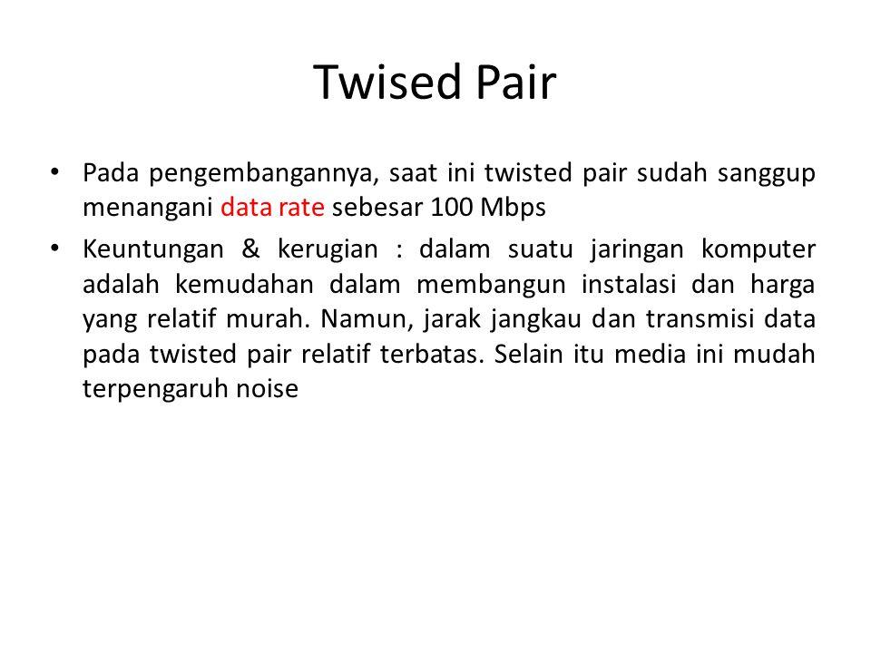 Twised Pair Pada pengembangannya, saat ini twisted pair sudah sanggup menangani data rate sebesar 100 Mbps Keuntungan & kerugian : dalam suatu jaringa