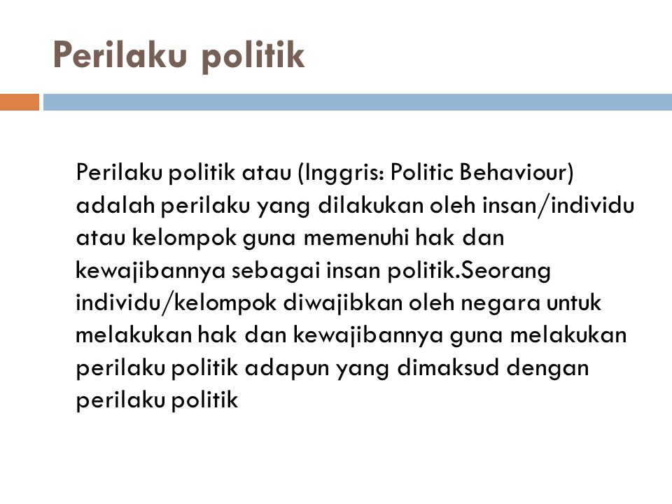Perilaku politik Perilaku politik atau (Inggris: Politic Behaviour) adalah perilaku yang dilakukan oleh insan/individu atau kelompok guna memenuhi hak