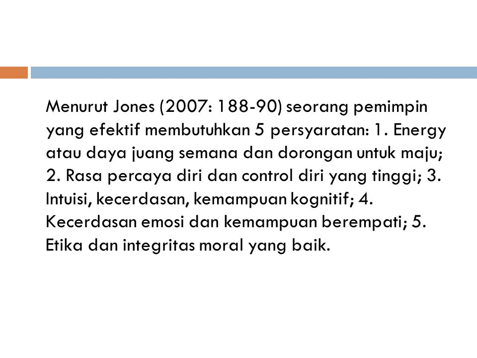 Menurut Jones (2007: 188-90) seorang pemimpin yang efektif membutuhkan 5 persyaratan: 1. Energy atau daya juang semana dan dorongan untuk maju; 2. Ras