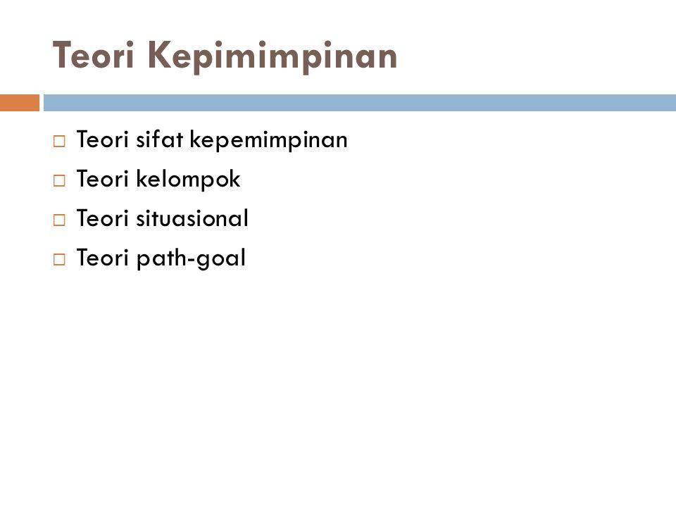 Teori Kepimimpinan  Teori sifat kepemimpinan  Teori kelompok  Teori situasional  Teori path-goal