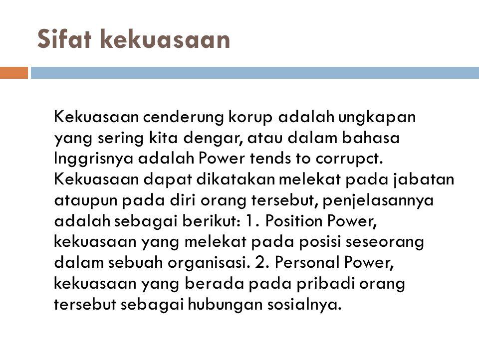 Sifat kekuasaan Kekuasaan cenderung korup adalah ungkapan yang sering kita dengar, atau dalam bahasa Inggrisnya adalah Power tends to corrupct. Kekuas