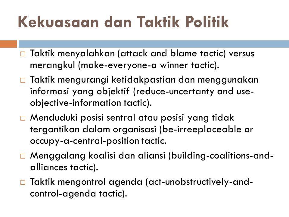 Kekuasaan dan Taktik Politik  Taktik menyalahkan (attack and blame tactic) versus merangkul (make-everyone-a winner tactic).  Taktik mengurangi keti