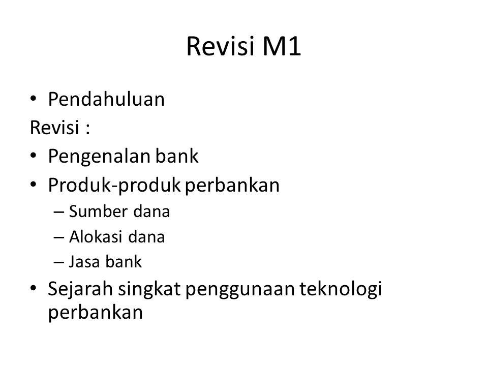 Revisi M1 Pendahuluan Revisi : Pengenalan bank Produk-produk perbankan – Sumber dana – Alokasi dana – Jasa bank Sejarah singkat penggunaan teknologi p