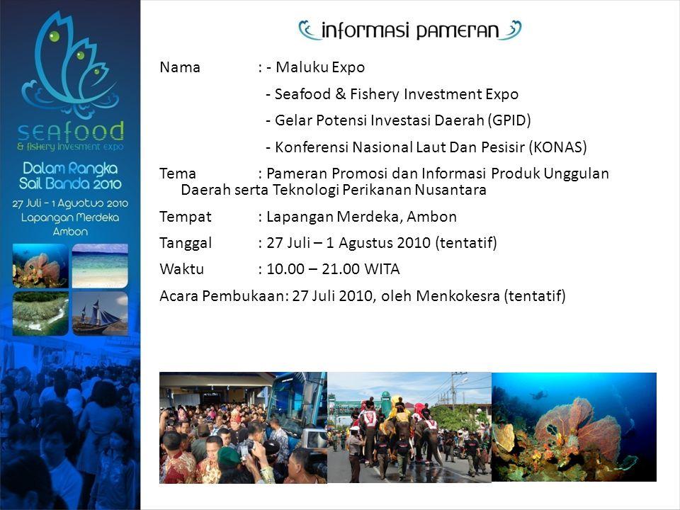 Nama : - Maluku Expo - Seafood & Fishery Investment Expo - Gelar Potensi Investasi Daerah (GPID) - Konferensi Nasional Laut Dan Pesisir (KONAS) Tema : Pameran Promosi dan Informasi Produk Unggulan Daerah serta Teknologi Perikanan Nusantara Tempat : Lapangan Merdeka, Ambon Tanggal : 27 Juli – 1 Agustus 2010 (tentatif) Waktu : 10.00 – 21.00 WITA Acara Pembukaan: 27 Juli 2010, oleh Menkokesra (tentatif)