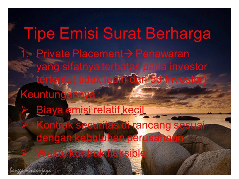 Tipe Emisi Surat Berharga 1.Private Placement  Penawaran yang sifatnya terbatas pada investor tertentu( tidak lebih dari 50 Investor) Keuntungannya :  Biaya emisi relatif kecil  Kontrak securitas di rancang sesuai dengan kebutuhan perusahaan  Waktu kontrak fleksible