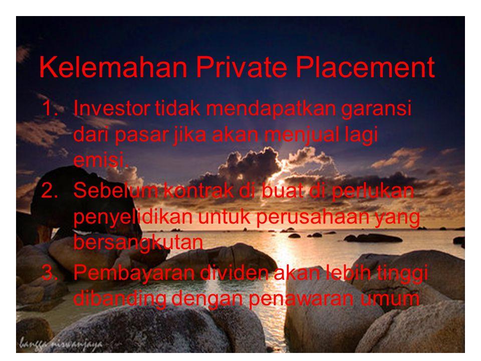 Kelemahan Private Placement 1.Investor tidak mendapatkan garansi dari pasar jika akan menjual lagi emisi. 2.Sebelum kontrak di buat di perlukan penyel