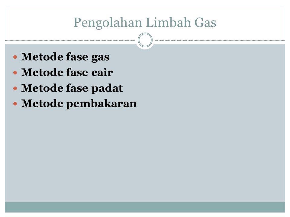 Pengolahan Limbah Gas Metode fase gas Metode fase cair Metode fase padat Metode pembakaran