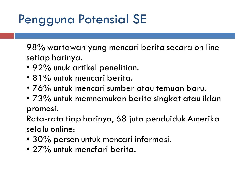 Pengguna Potensial SE 98% wartawan yang mencari berita secara on line setiap harinya. 92% unuk artikel penelitian. 81% untuk mencari berita. 76% untuk