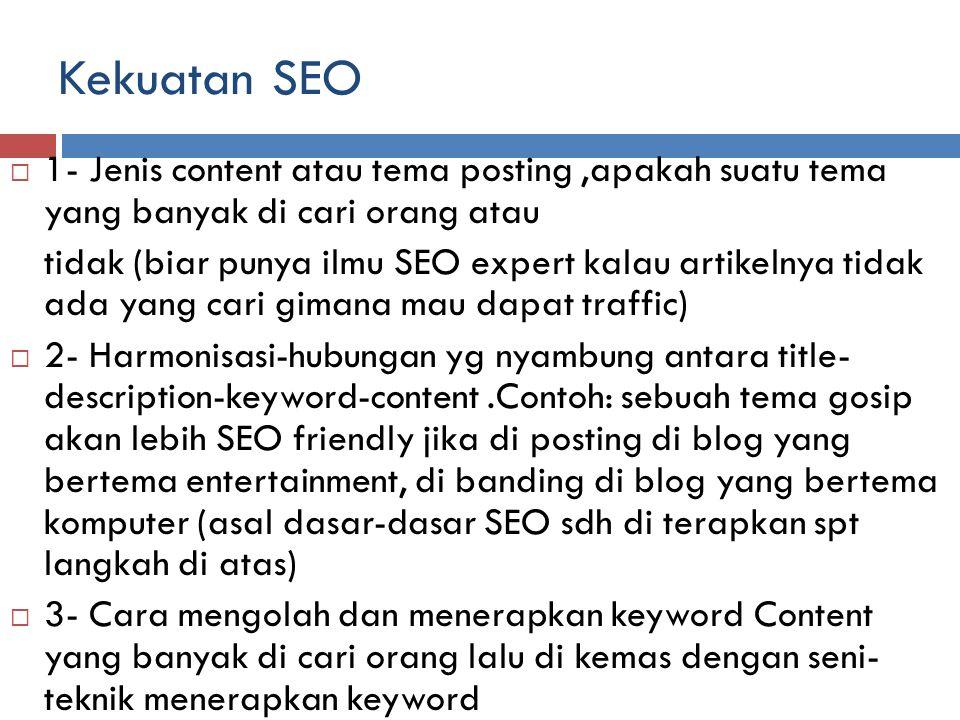 Kekuatan SEO  1- Jenis content atau tema posting,apakah suatu tema yang banyak di cari orang atau tidak (biar punya ilmu SEO expert kalau artikelnya