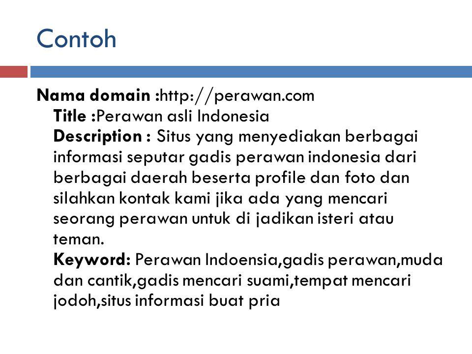 Contoh Nama domain :http://perawan.com Title :Perawan asli Indonesia Description : Situs yang menyediakan berbagai informasi seputar gadis perawan ind