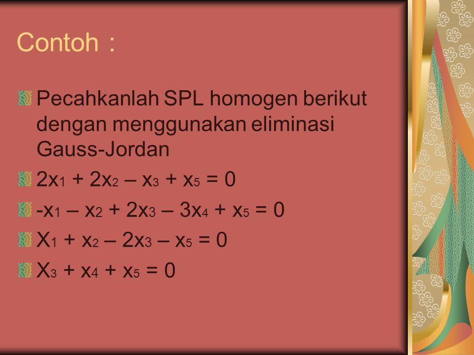 Contoh : Pecahkanlah SPL homogen berikut dengan menggunakan eliminasi Gauss-Jordan 2x 1 + 2x 2 – x 3 + x 5 = 0 -x 1 – x 2 + 2x 3 – 3x 4 + x 5 = 0 X 1