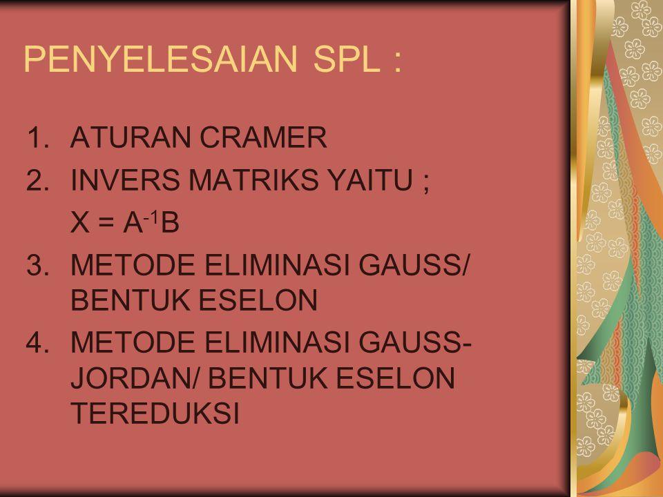 PENYELESAIAN SPL : 1.ATURAN CRAMER 2.INVERS MATRIKS YAITU ; X = A -1 B 3.METODE ELIMINASI GAUSS/ BENTUK ESELON 4.METODE ELIMINASI GAUSS- JORDAN/ BENTU
