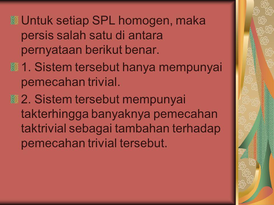 Untuk setiap SPL homogen, maka persis salah satu di antara pernyataan berikut benar. 1. Sistem tersebut hanya mempunyai pemecahan trivial. 2. Sistem t