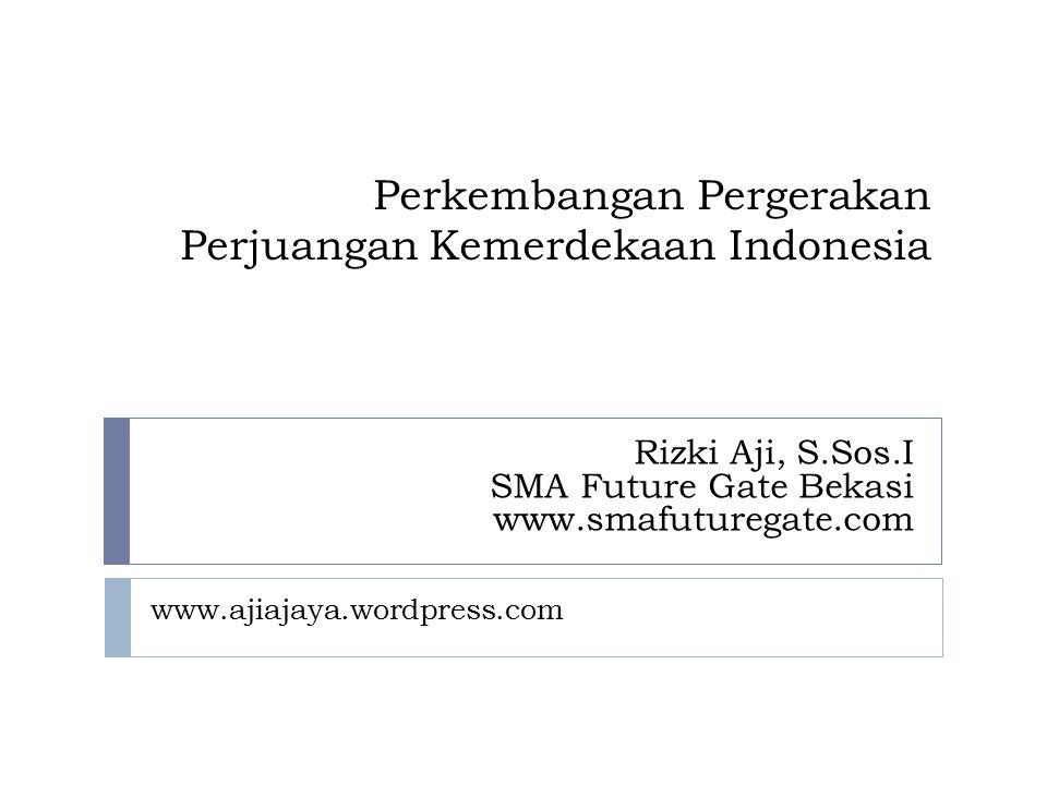Perkembangan Pergerakan Perjuangan Kemerdekaan Indonesia www.ajiajaya.wordpress.com Rizki Aji, S.Sos.I SMA Future Gate Bekasi www.smafuturegate.com
