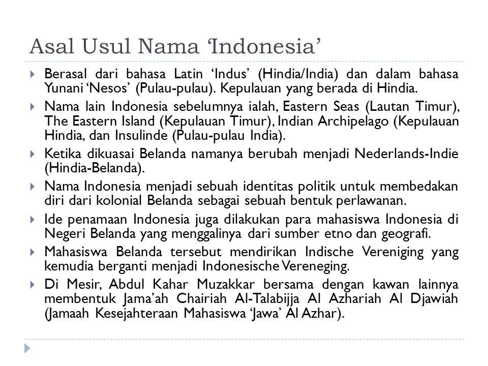 Asal Usul Nama 'Indonesia'  Berasal dari bahasa Latin 'Indus' (Hindia/India) dan dalam bahasa Yunani 'Nesos' (Pulau-pulau).