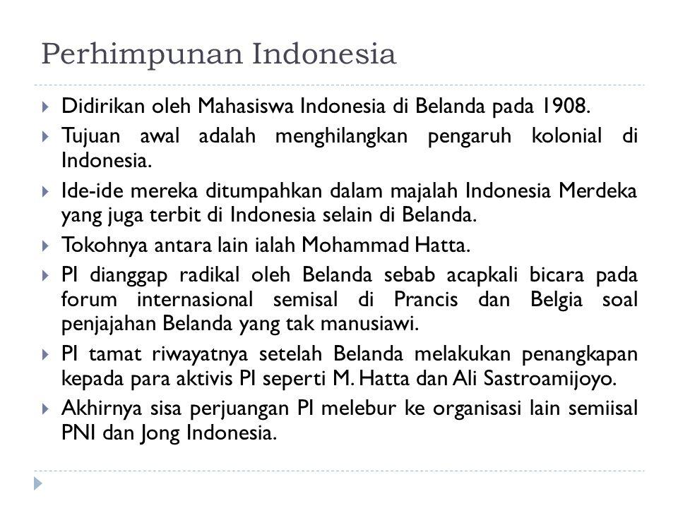 Perhimpunan Indonesia  Didirikan oleh Mahasiswa Indonesia di Belanda pada 1908.  Tujuan awal adalah menghilangkan pengaruh kolonial di Indonesia. 