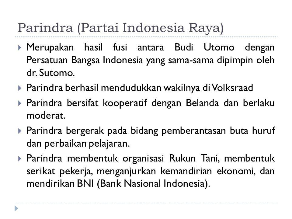 Parindra (Partai Indonesia Raya)  Merupakan hasil fusi antara Budi Utomo dengan Persatuan Bangsa Indonesia yang sama-sama dipimpin oleh dr. Sutomo. 