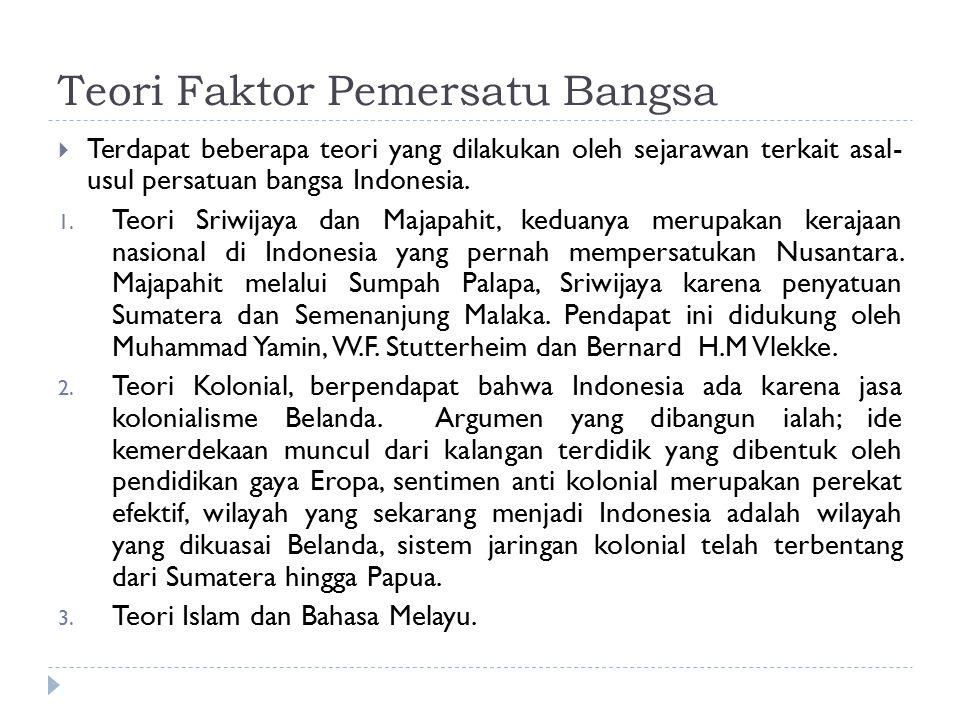 Teori Faktor Pemersatu Bangsa  Terdapat beberapa teori yang dilakukan oleh sejarawan terkait asal- usul persatuan bangsa Indonesia. 1. Teori Sriwijay