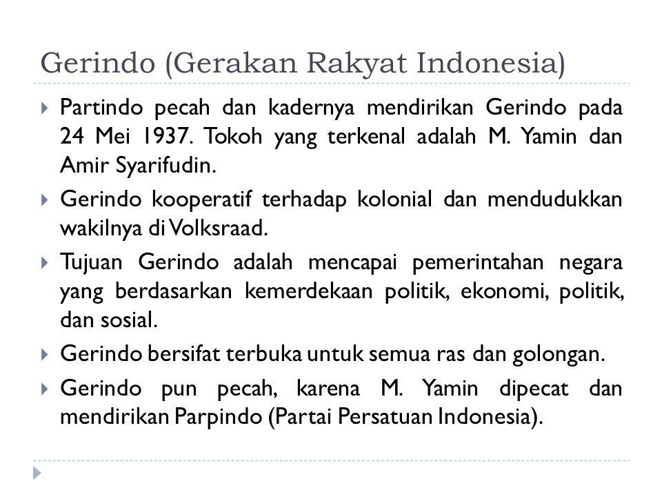 Gerindo (Gerakan Rakyat Indonesia)  Partindo pecah dan kadernya mendirikan Gerindo pada 24 Mei 1937. Tokoh yang terkenal adalah M. Yamin dan Amir Sya