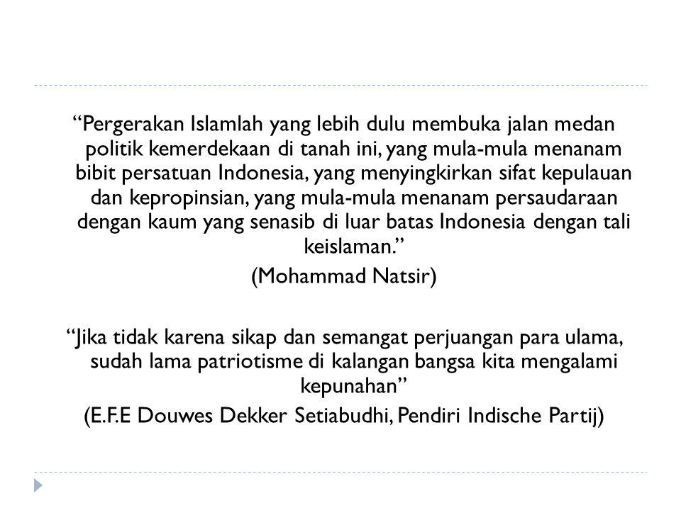 Pergerakan Islamlah yang lebih dulu membuka jalan medan politik kemerdekaan di tanah ini, yang mula-mula menanam bibit persatuan Indonesia, yang menyingkirkan sifat kepulauan dan kepropinsian, yang mula-mula menanam persaudaraan dengan kaum yang senasib di luar batas Indonesia dengan tali keislaman. (Mohammad Natsir) Jika tidak karena sikap dan semangat perjuangan para ulama, sudah lama patriotisme di kalangan bangsa kita mengalami kepunahan (E.F.E Douwes Dekker Setiabudhi, Pendiri Indische Partij)