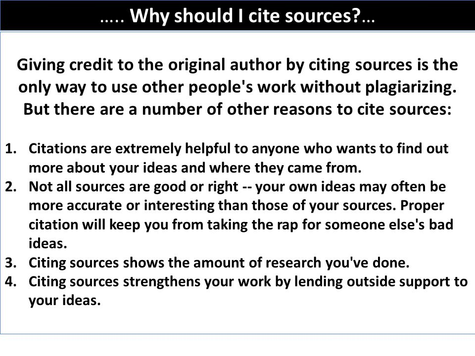 ….. Why should I cite sources?… Giving credit to the original author by citing sources is the only way to use other people's work without plagiarizing
