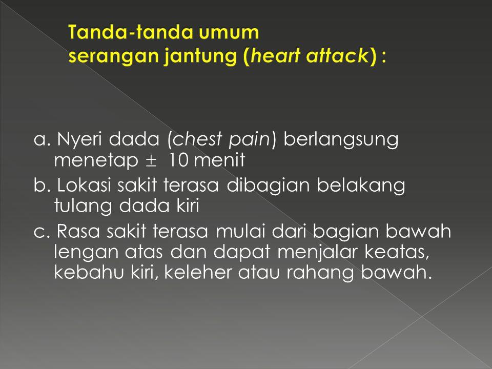a. Nyeri dada (chest pain) berlangsung menetap  10 menit b. Lokasi sakit terasa dibagian belakang tulang dada kiri c. Rasa sakit terasa mulai dari ba