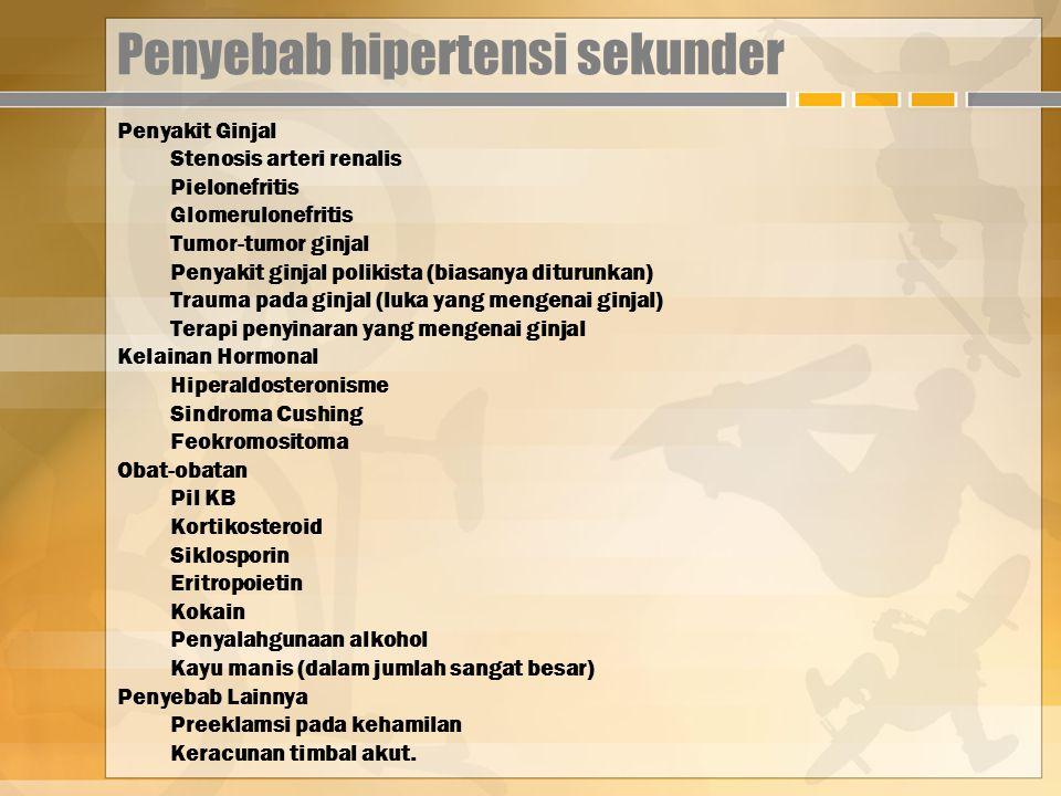 Penyebab hipertensi sekunder Penyakit Ginjal Stenosis arteri renalis Pielonefritis Glomerulonefritis Tumor-tumor ginjal Penyakit ginjal polikista (biasanya diturunkan) Trauma pada ginjal (luka yang mengenai ginjal) Terapi penyinaran yang mengenai ginjal Kelainan Hormonal Hiperaldosteronisme Sindroma Cushing Feokromositoma Obat-obatan Pil KB Kortikosteroid Siklosporin Eritropoietin Kokain Penyalahgunaan alkohol Kayu manis (dalam jumlah sangat besar) Penyebab Lainnya Preeklamsi pada kehamilan Keracunan timbal akut.