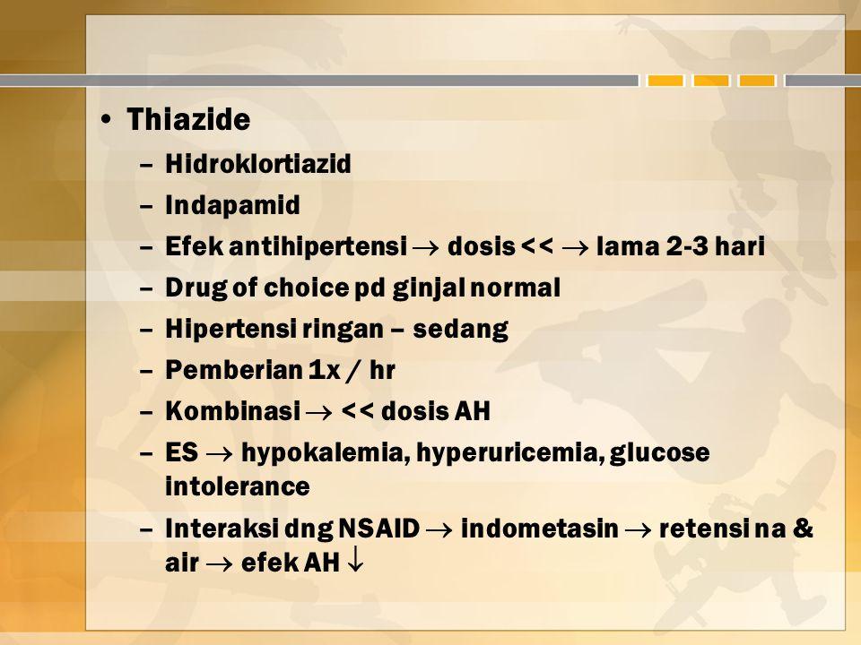 Thiazide –Hidroklortiazid –Indapamid –Efek antihipertensi  dosis <<  lama 2-3 hari –Drug of choice pd ginjal normal –Hipertensi ringan – sedang –Pemberian 1x / hr –Kombinasi  << dosis AH –ES  hypokalemia, hyperuricemia, glucose intolerance –Interaksi dng NSAID  indometasin  retensi na & air  efek AH 