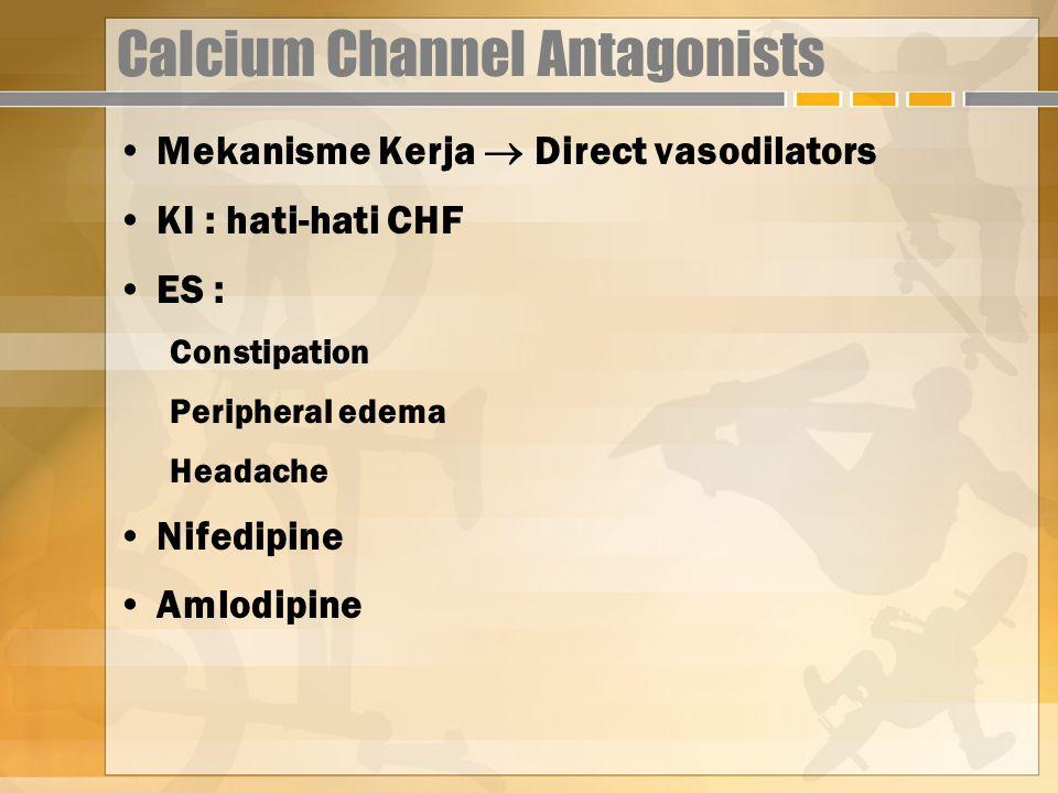 Calcium Channel Antagonists Mekanisme Kerja  Direct vasodilators KI : hati-hati CHF ES : Constipation Peripheral edema Headache Nifedipine Amlodipine