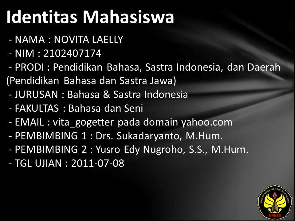 Identitas Mahasiswa - NAMA : NOVITA LAELLY - NIM : 2102407174 - PRODI : Pendidikan Bahasa, Sastra Indonesia, dan Daerah (Pendidikan Bahasa dan Sastra Jawa) - JURUSAN : Bahasa & Sastra Indonesia - FAKULTAS : Bahasa dan Seni - EMAIL : vita_gogetter pada domain yahoo.com - PEMBIMBING 1 : Drs.