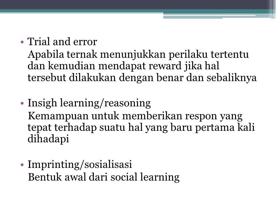 Trial and error Apabila ternak menunjukkan perilaku tertentu dan kemudian mendapat reward jika hal tersebut dilakukan dengan benar dan sebaliknya Insigh learning/reasoning Kemampuan untuk memberikan respon yang tepat terhadap suatu hal yang baru pertama kali dihadapi Imprinting/sosialisasi Bentuk awal dari social learning