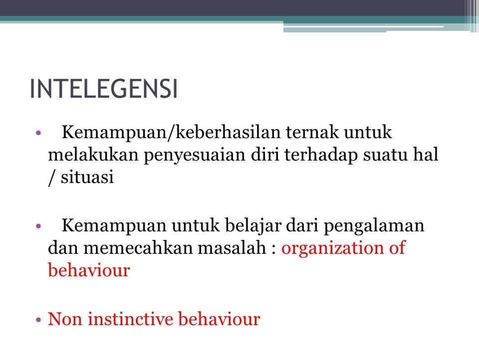 INTELEGENSI Kemampuan/keberhasilan ternak untuk melakukan penyesuaian diri terhadap suatu hal / situasi Kemampuan untuk belajar dari pengalaman dan memecahkan masalah : organization of behaviour Non instinctive behaviour