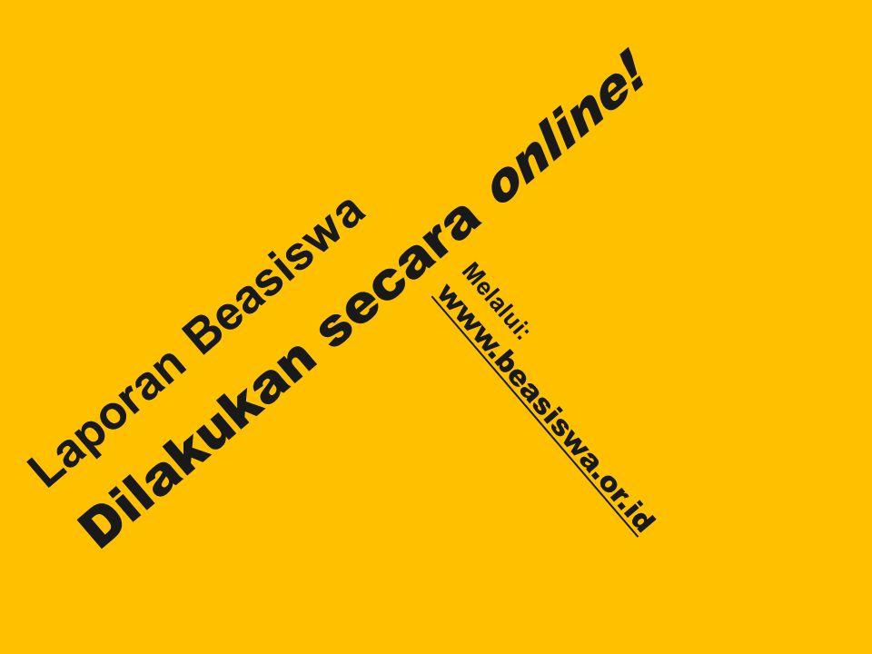 Laporan Beasiswa Dilakukan secara online! Melalui: www.beasiswa.or.id