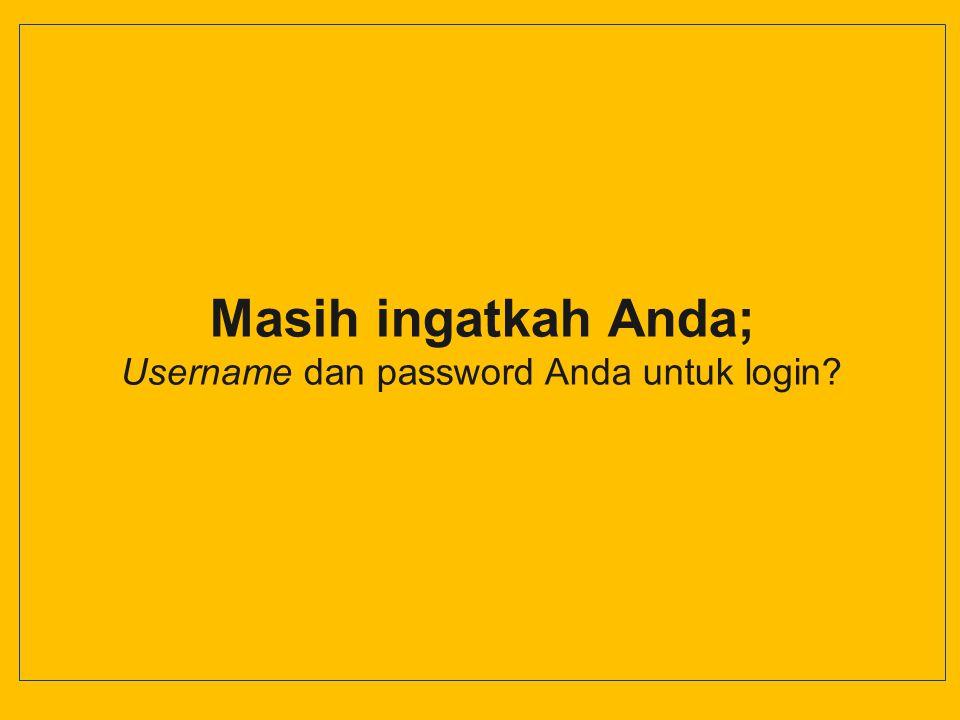 Masih ingatkah Anda; Username dan password Anda untuk login?