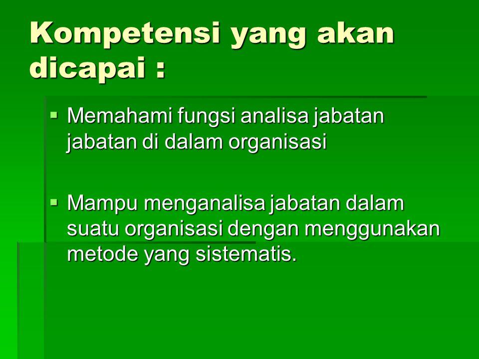 Kompetensi yang akan dicapai :  Memahami fungsi analisa jabatan jabatan di dalam organisasi  Mampu menganalisa jabatan dalam suatu organisasi dengan