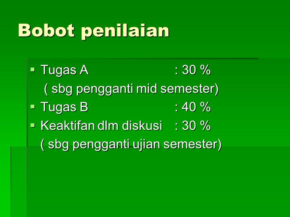 Bobot penilaian  Tugas A : 30 % ( sbg pengganti mid semester) ( sbg pengganti mid semester)  Tugas B: 40 %  Keaktifan dlm diskusi: 30 % ( sbg pengg